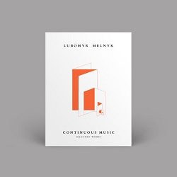 LUBOMYR MELNYK - CONTINOUS MUSIC: SELECTED WORKS