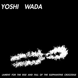 YOSHI WADA - LAMENT FOR THE RISE & FALL OF ELEPHANTINE CROCODILE