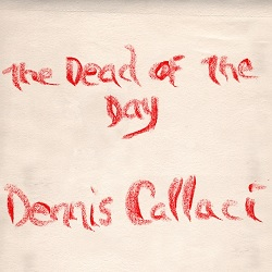 DENNIS CALLACI - THE DEAD OF THE DAY