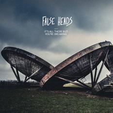 FALSE HEADS  - IT'S ALL THERE BUT YOU'RE DREAMING