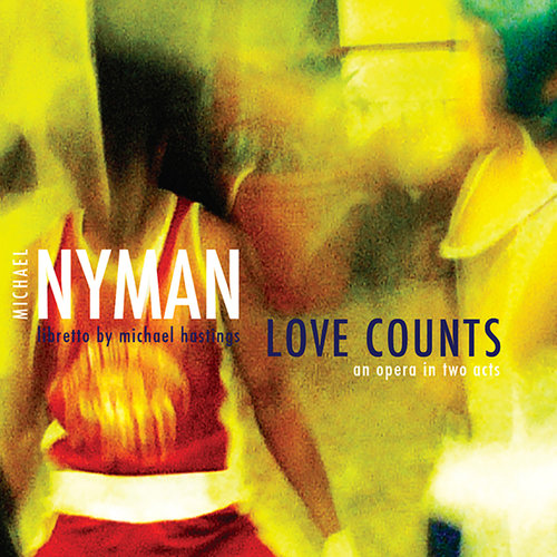 MICHAEL NYMAN - LOVE COUNTS: AN OPERA IN TWO ACTS