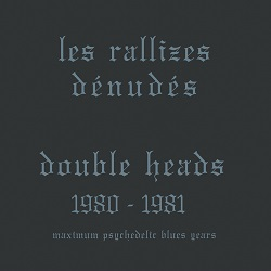 LES RALLIZES DENUDES - DOUBLE HEADS: MAXIMUM PSYCHEDELIC BLUES YEARS