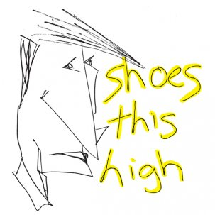 SHOES THIS HIGH - S/T