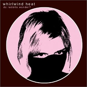 WHIRLWIND HEAT - DO RABBITS WONDER?