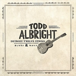 TODD ALBRIGHT - DETROIT TWELVE STRING BLUES AND RAG