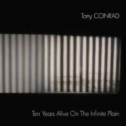 TONY CONRAD - TEN YEARS ALIVE ON THE INFINITE PLAIN