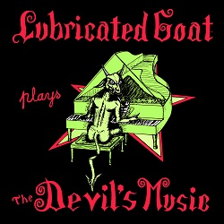 LUBRICATED GOAT - PLAYS THE DEVILS MUSIC