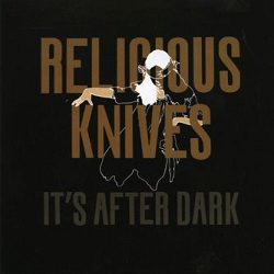 RELIGIOUS KNIVES - IT'S AFTER DARK